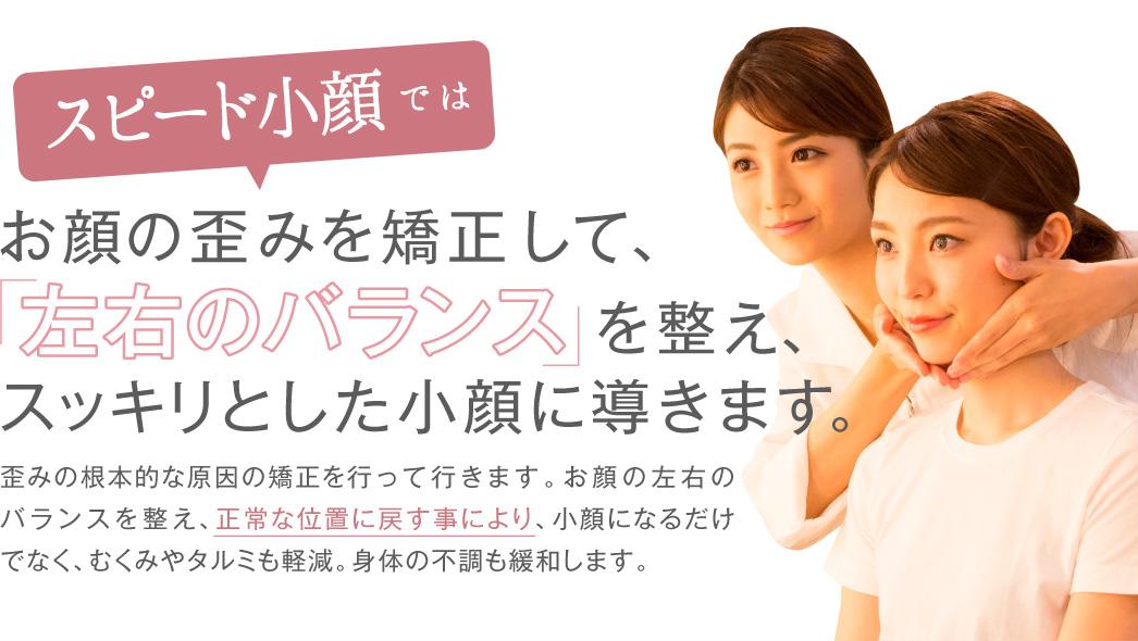 お顔の歪みを矯正して、「左右のバランス」を整え、スッキリとした小顔に導きます。
