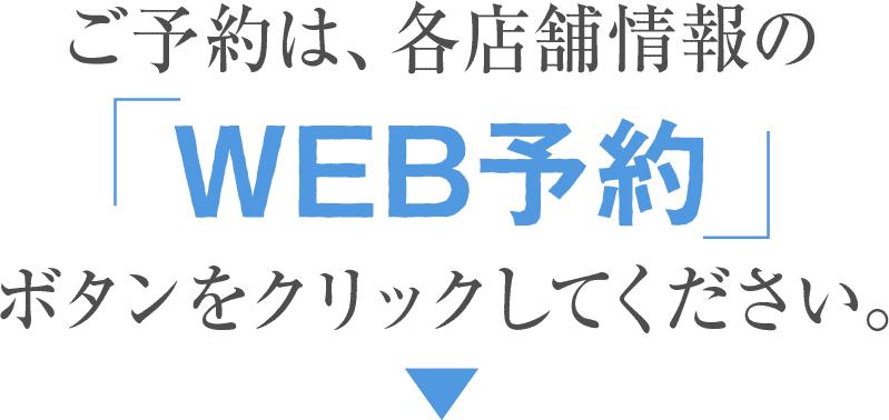 ご予約は、各店舗情報の「WEB予約」ボタンをクリックしてください。